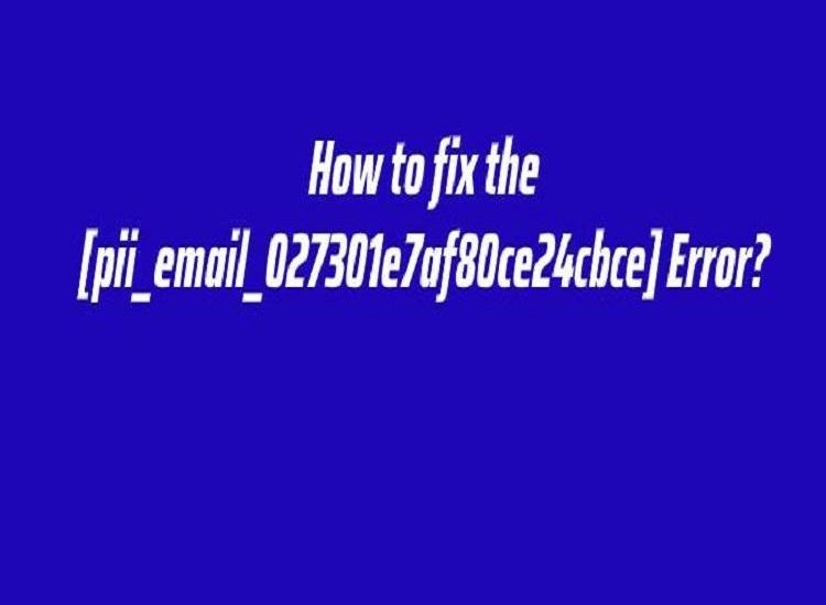 How to Fix [pii_email_027301e7af80ce24cbce] Error Code?