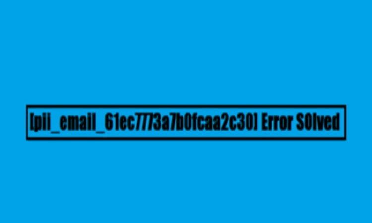 How to Solve [pii_email_61ec7773a7b0fcaa2c30] Error?