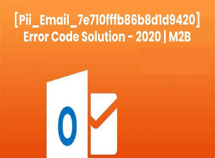 How to Solve [pii_email_7e710fffb86b8d1d9420] Error Code in Outlook?